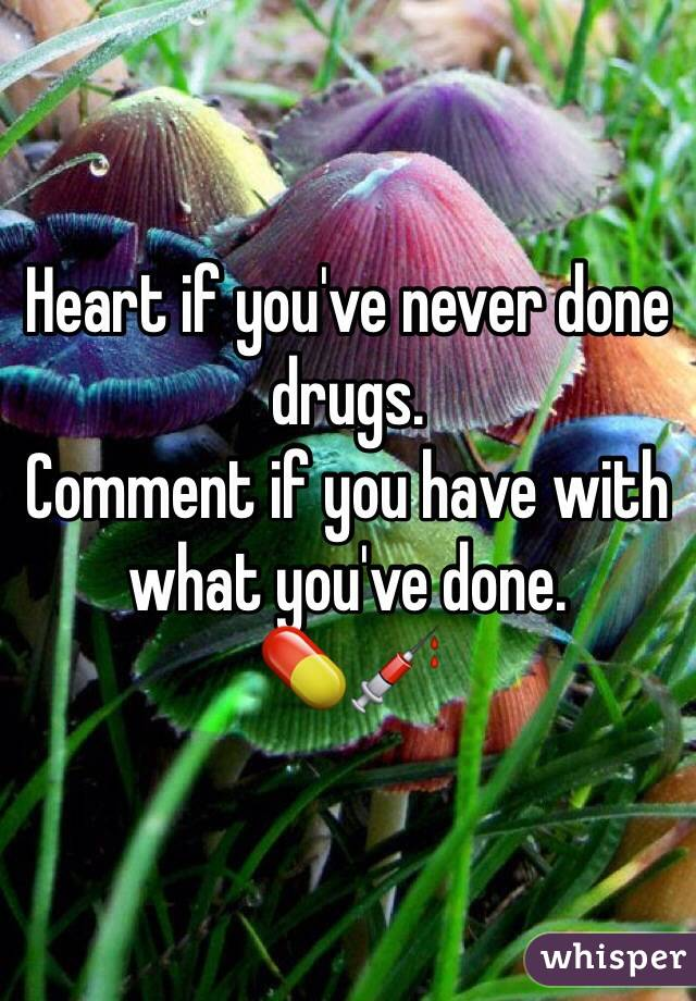 Heart if you've never done drugs.  Comment if you have with what you've done.  💊💉