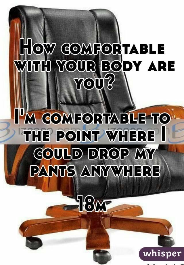 How comfortable with your body are you?  I'm comfortable to the point where I could drop my pants anywhere  18m