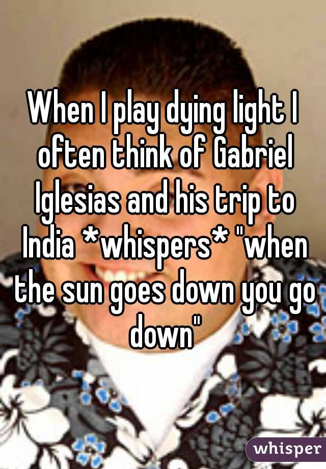 """When I play dying light I often think of Gabriel Iglesias and his trip to India *whispers* """"when the sun goes down you go down"""""""