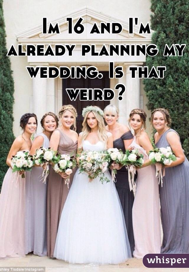 Im 16 and I'm already planning my wedding. Is that weird?