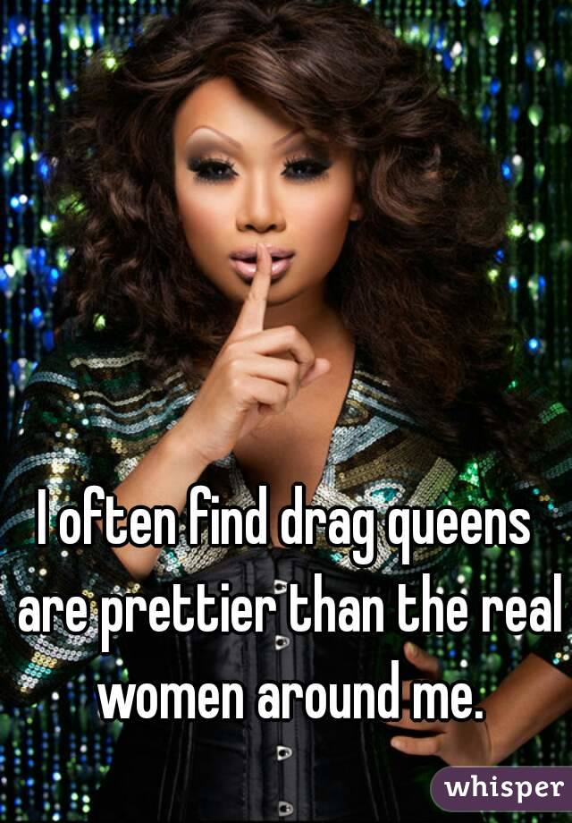 I often find drag queens are prettier than the real women around me.