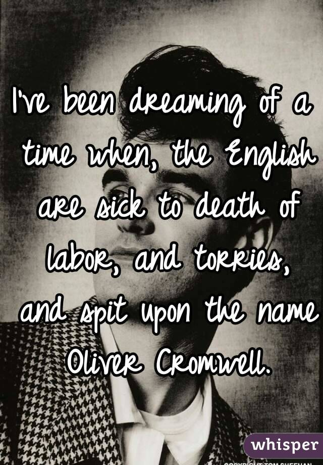 I've been dreaming of a time when, the English are sick to death of labor, and torries, and spit upon the name Oliver Cromwell.