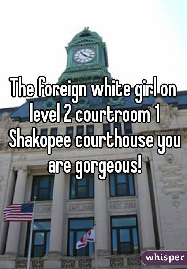 The foreign white girl on level 2 courtroom 1 Shakopee courthouse you are gorgeous!