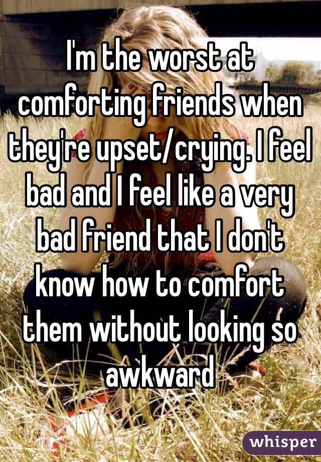 I'm the worst at comforting friends when they're upset/crying. I feel bad and I feel like a very bad friend that I don't know how to comfort them without looking so awkward