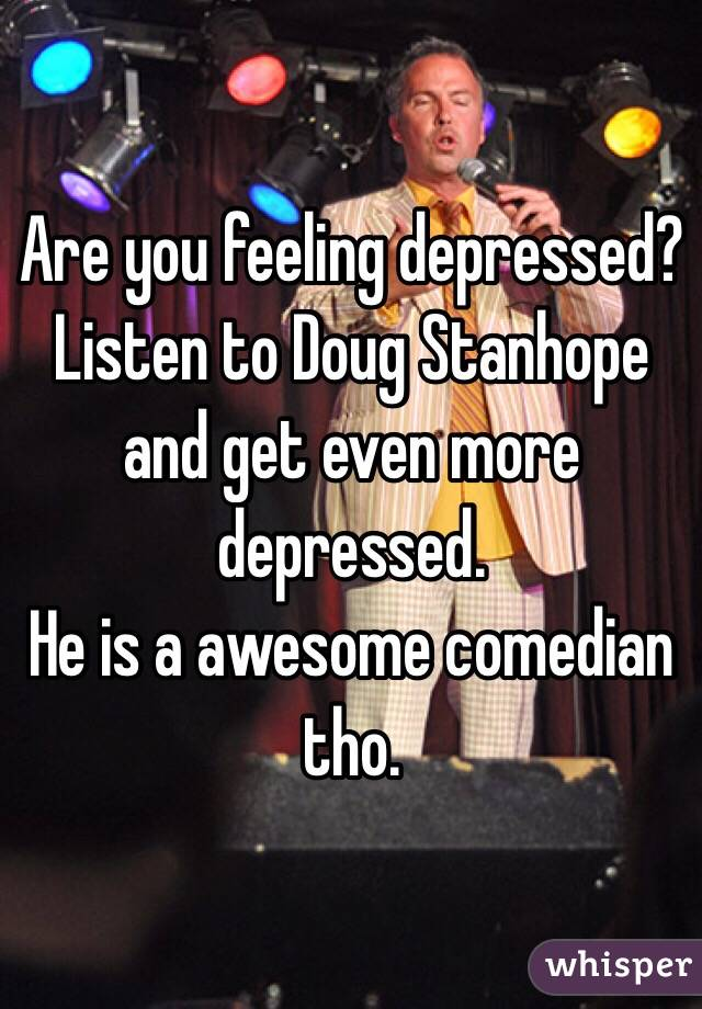 Are you feeling depressed? Listen to Doug Stanhope and get even more depressed.  He is a awesome comedian tho.