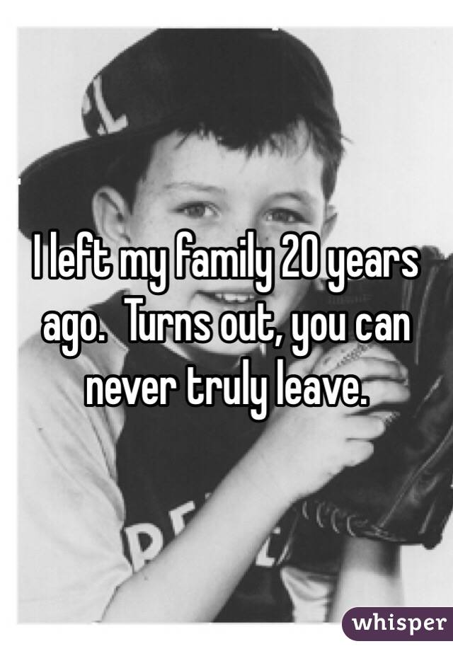 I left my family 20 years ago.  Turns out, you can never truly leave.
