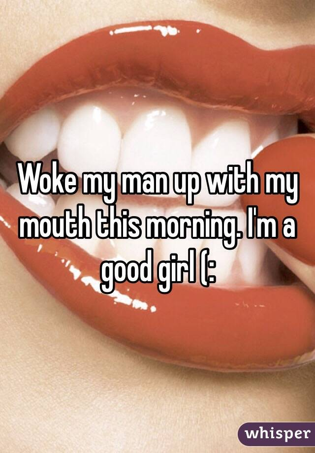 Woke my man up with my mouth this morning. I'm a good girl (: