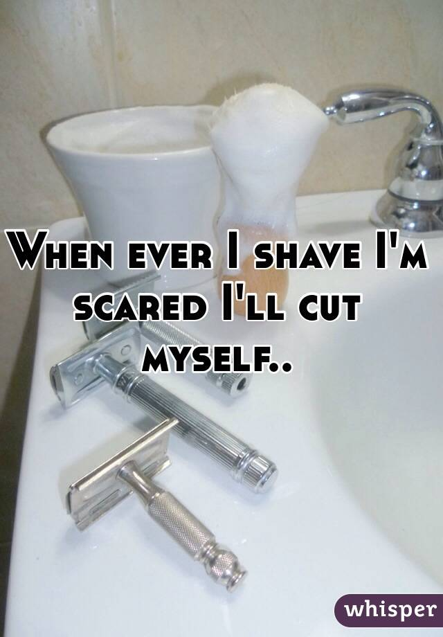 When ever I shave I'm scared I'll cut myself..