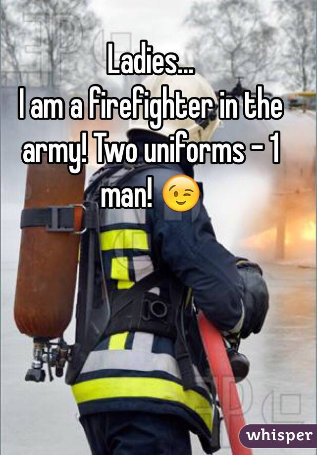 Ladies...  I am a firefighter in the army! Two uniforms - 1 man! 😉