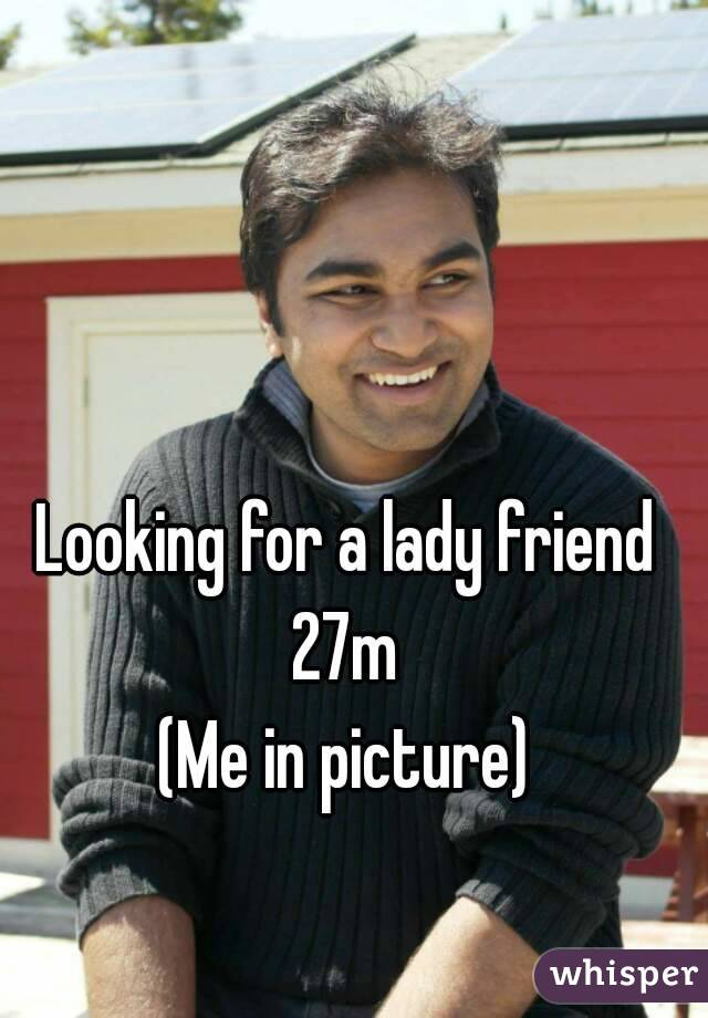 Looking for a lady friend 27m (Me in picture)