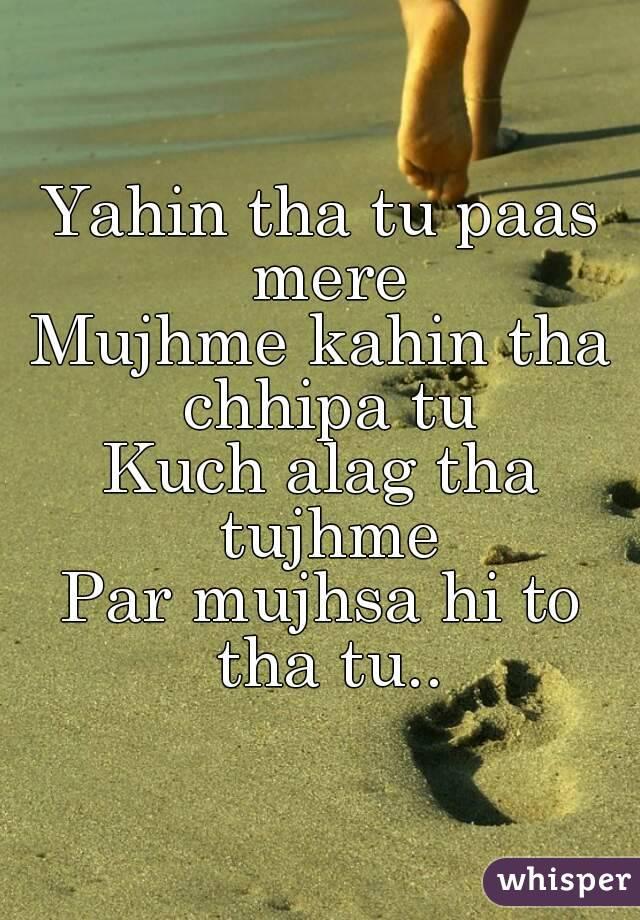 Yahin tha tu paas mere Mujhme kahin tha chhipa tu Kuch alag tha tujhme Par mujhsa hi to tha tu..