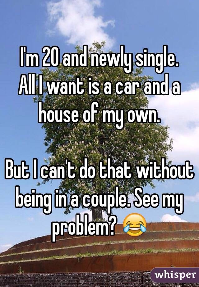 I'm 20 and newly single. All I want is a car and a house of my own.   But I can't do that without being in a couple. See my problem? 😂