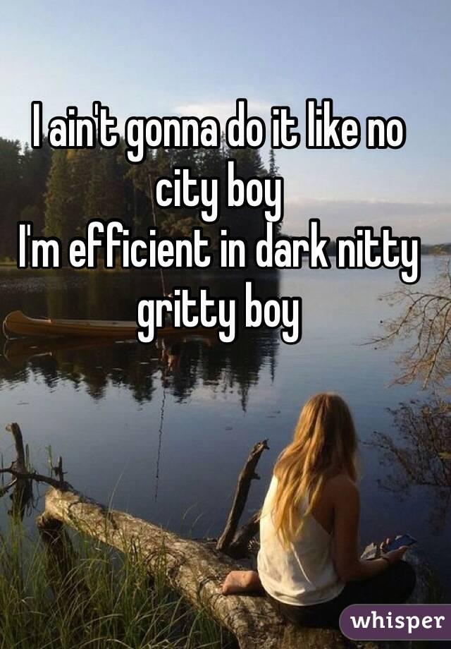 I ain't gonna do it like no city boy I'm efficient in dark nitty gritty boy