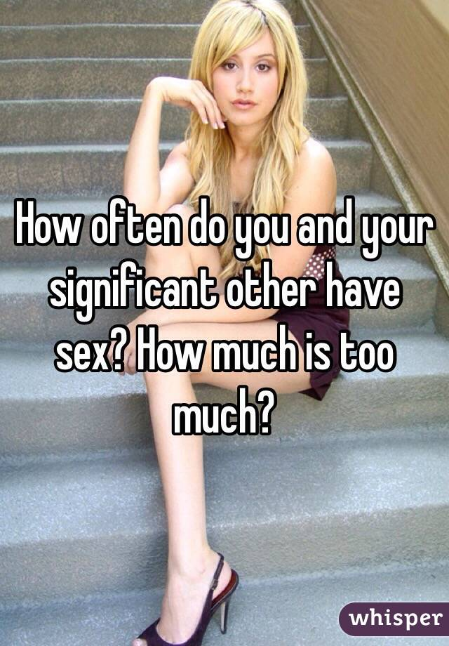 How often do you and your significant other have sex? How much is too much?
