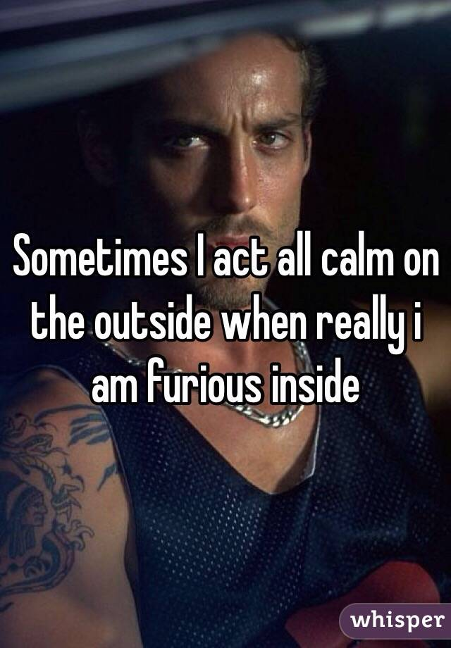 Sometimes I act all calm on the outside when really i am furious inside