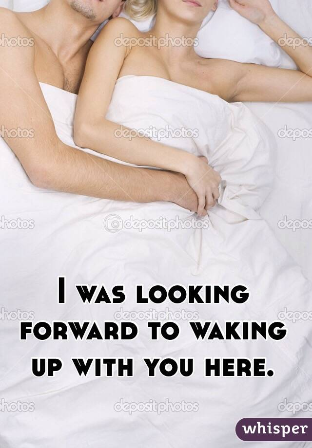 I was looking forward to waking up with you here.