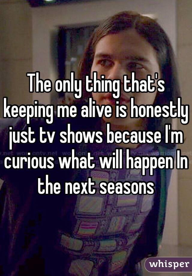 The only thing that's keeping me alive is honestly just tv shows because I'm curious what will happen In the next seasons