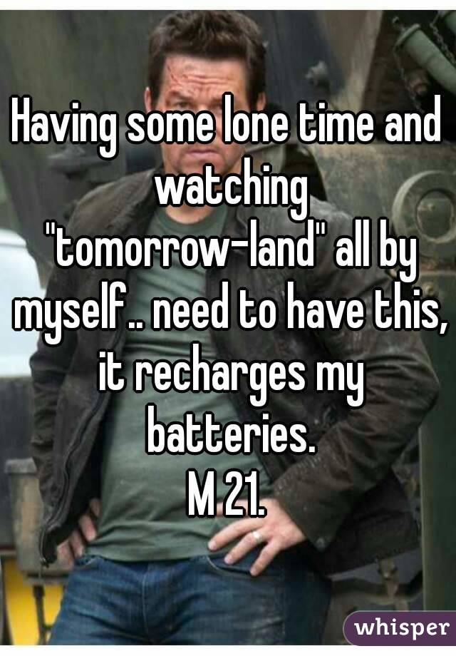 """Having some lone time and watching """"tomorrow-land"""" all by myself.. need to have this, it recharges my batteries. M 21."""