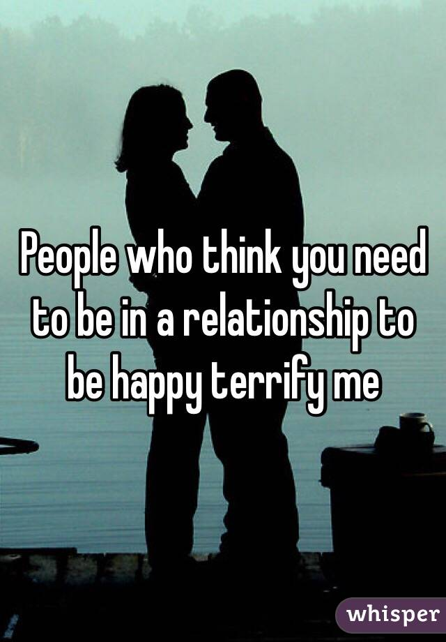 People who think you need to be in a relationship to be happy terrify me