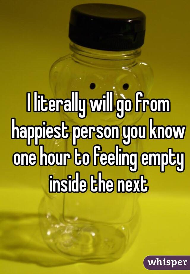 I literally will go from happiest person you know one hour to feeling empty inside the next