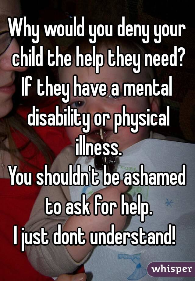 Why would you deny your child the help they need? If they have a mental disability or physical illness. You shouldn't be ashamed to ask for help. I just dont understand!