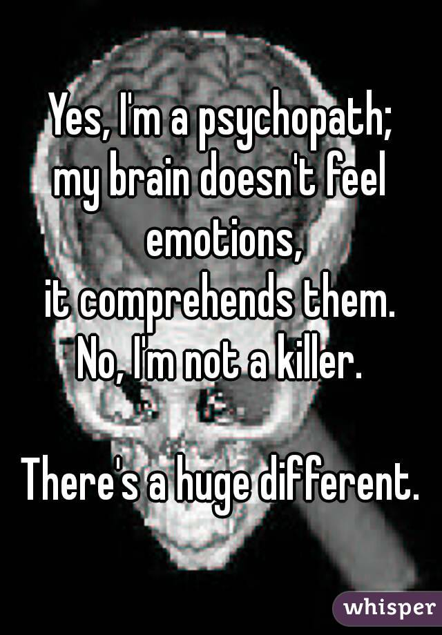Yes, I'm a psychopath; my brain doesn't feel emotions, it comprehends them. No, I'm not a killer.  There's a huge different.
