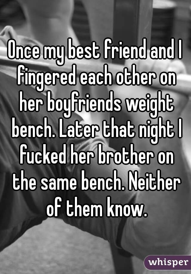 Once my best friend and I fingered each other on her boyfriends weight bench. Later that night I fucked her brother on the same bench. Neither of them know.