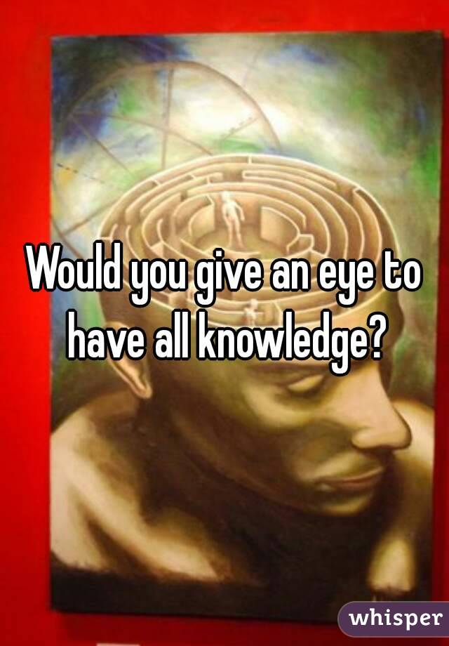 Would you give an eye to have all knowledge?