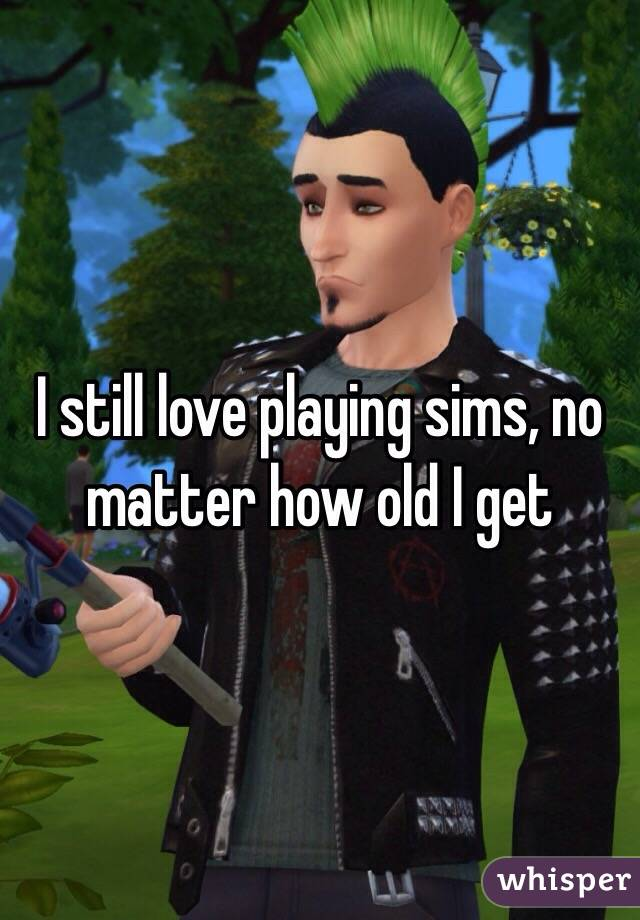 I still love playing sims, no matter how old I get