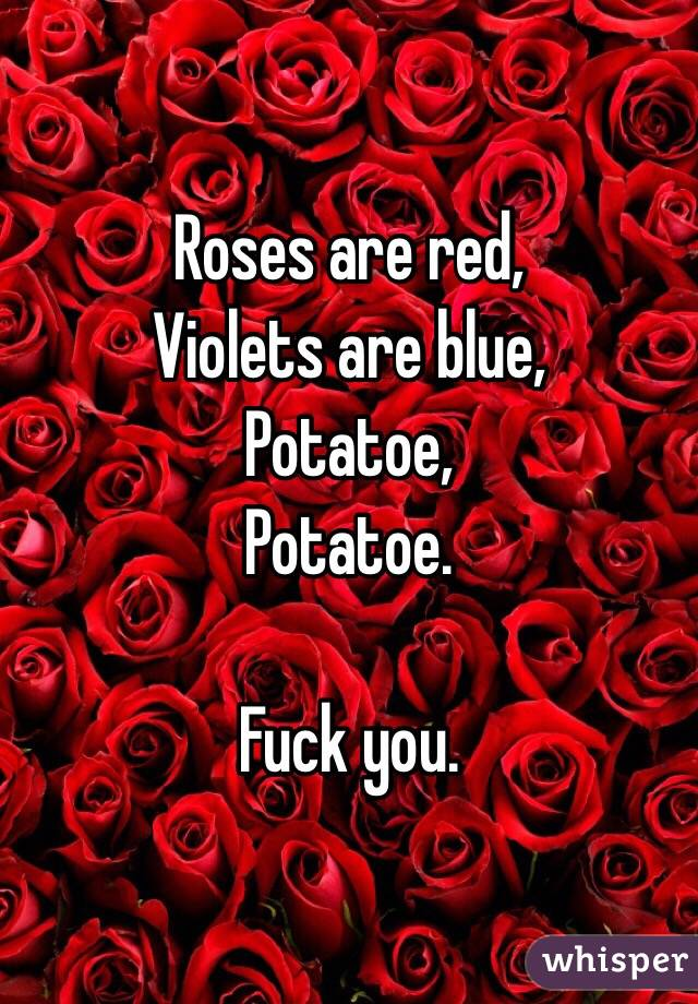 Roses are red, Violets are blue, Potatoe, Potatoe.  Fuck you.