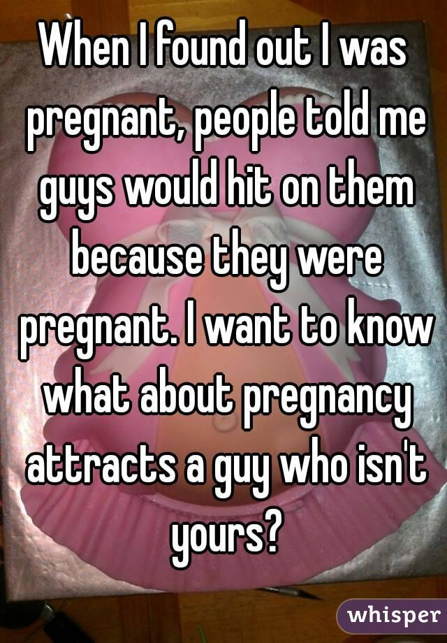 When I found out I was pregnant, people told me guys would hit on them because they were pregnant. I want to know what about pregnancy attracts a guy who isn't yours?