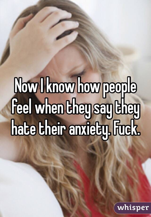 Now I know how people feel when they say they hate their anxiety. Fuck.