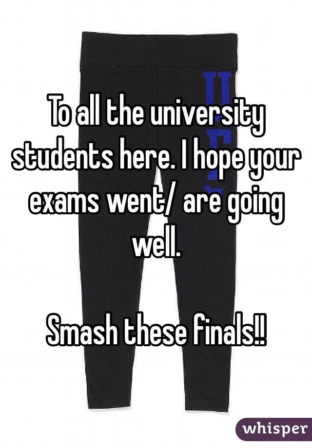 To all the university students here. I hope your exams went/ are going well.   Smash these finals!!