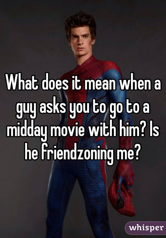 What does it mean when a guy asks you to go to a midday movie with him? Is he friendzoning me?