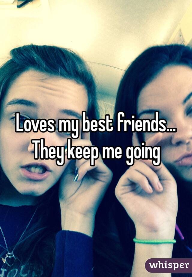 Loves my best friends...  They keep me going