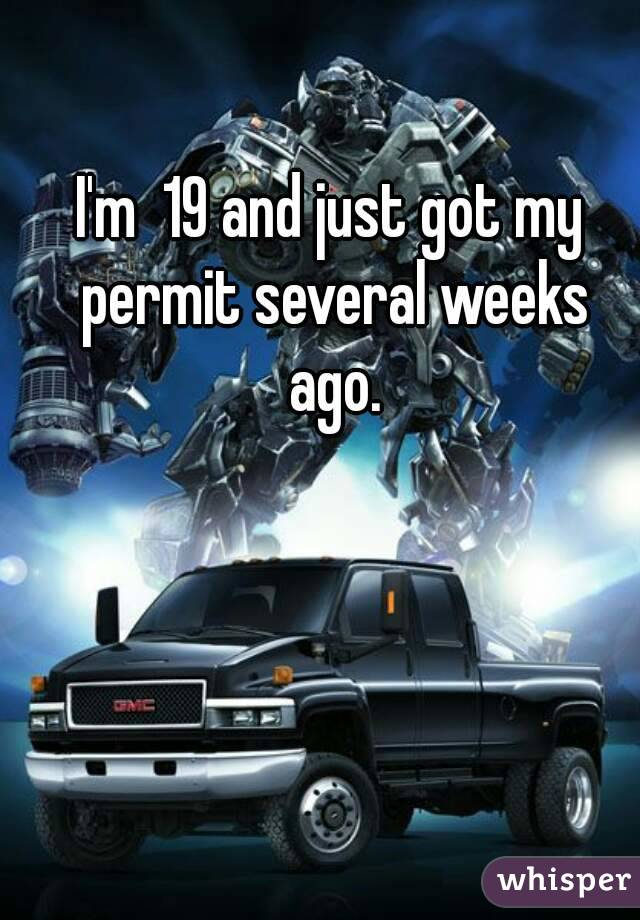 I'm  19 and just got my permit several weeks ago.