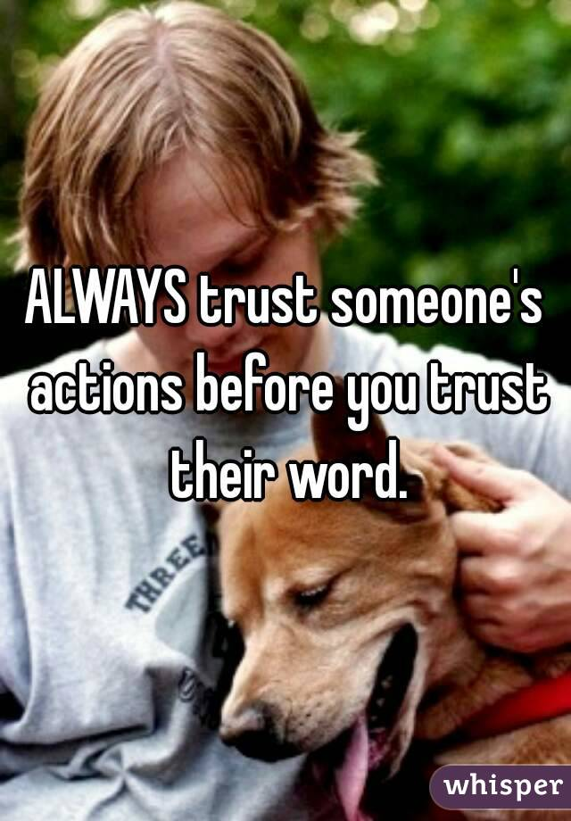 ALWAYS trust someone's actions before you trust their word.