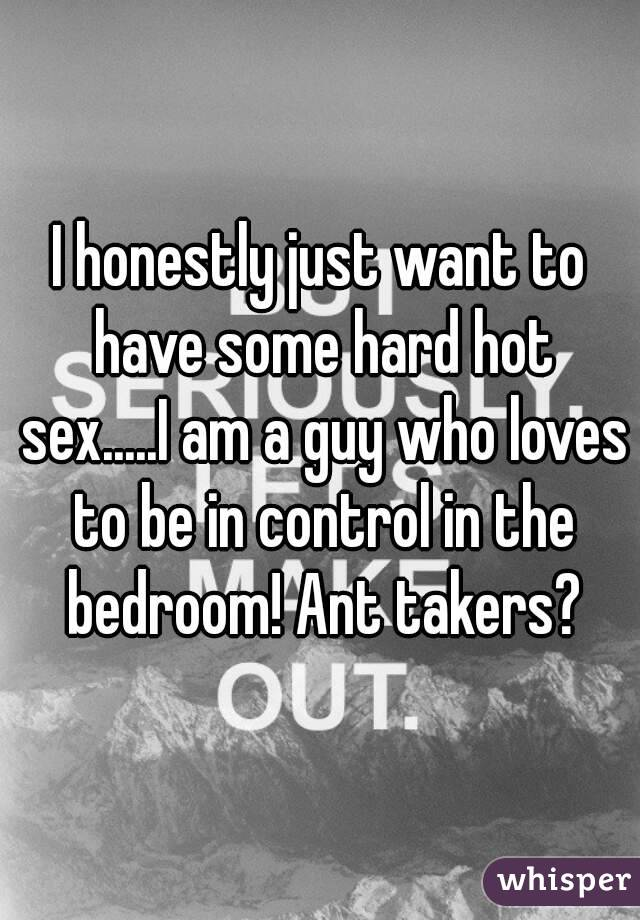 I honestly just want to have some hard hot sex.....I am a guy who loves to be in control in the bedroom! Ant takers?