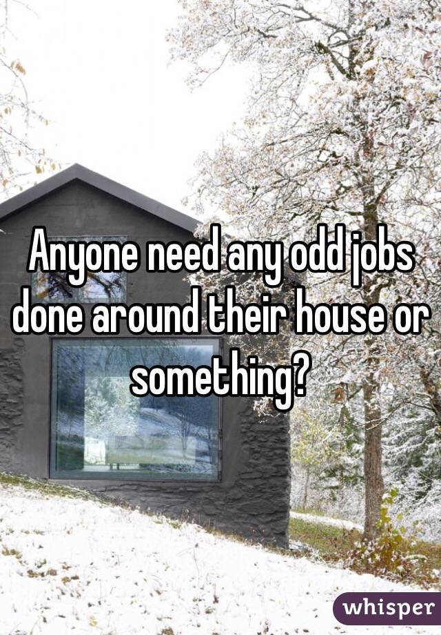 Anyone need any odd jobs done around their house or something?