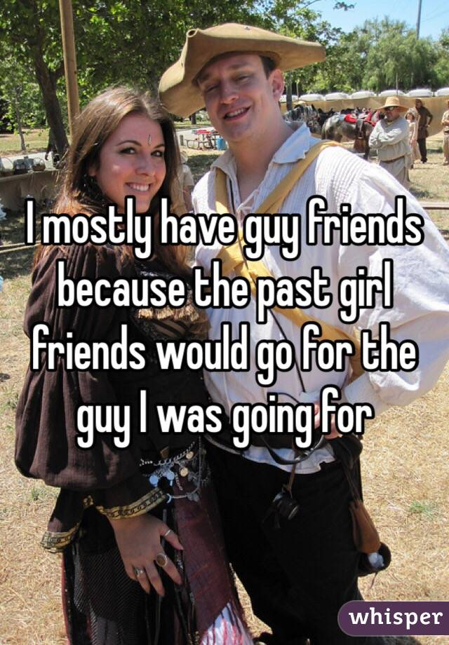 I mostly have guy friends because the past girl friends would go for the guy I was going for