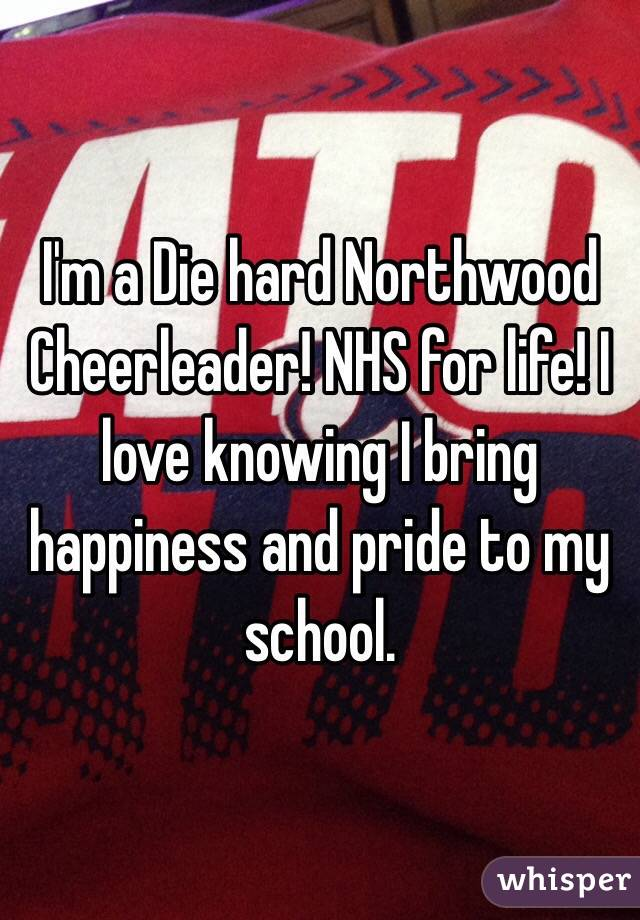 I'm a Die hard Northwood Cheerleader! NHS for life! I love knowing I bring happiness and pride to my school.