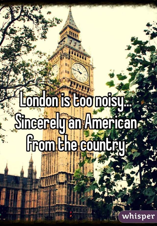 London is too noisy... Sincerely an American from the country