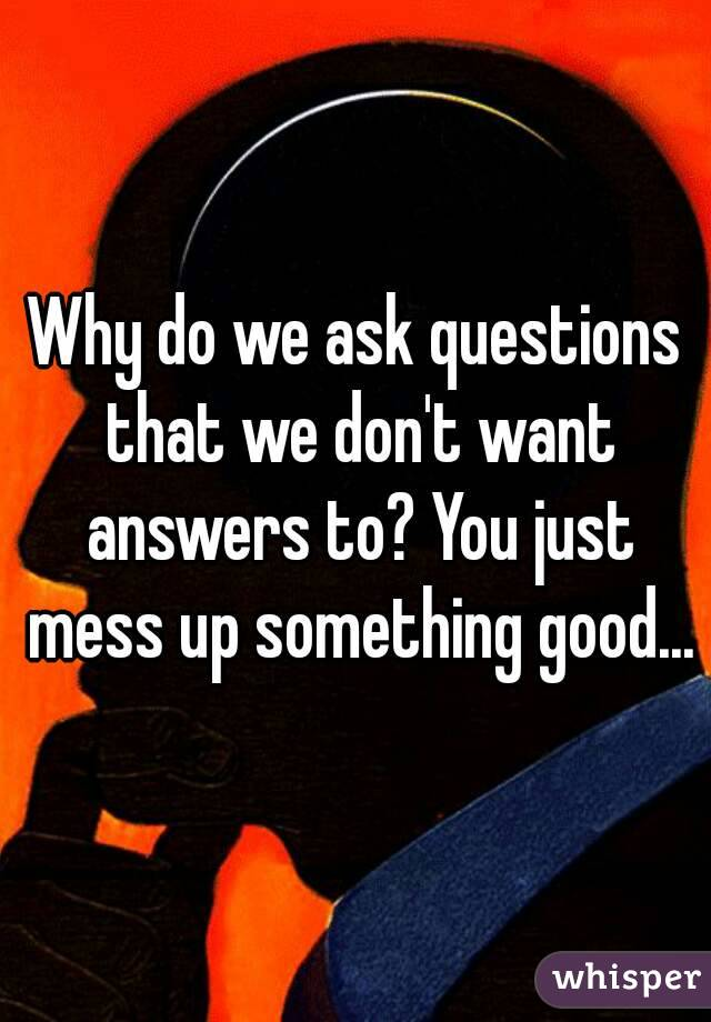 Why do we ask questions that we don't want answers to? You just mess up something good...