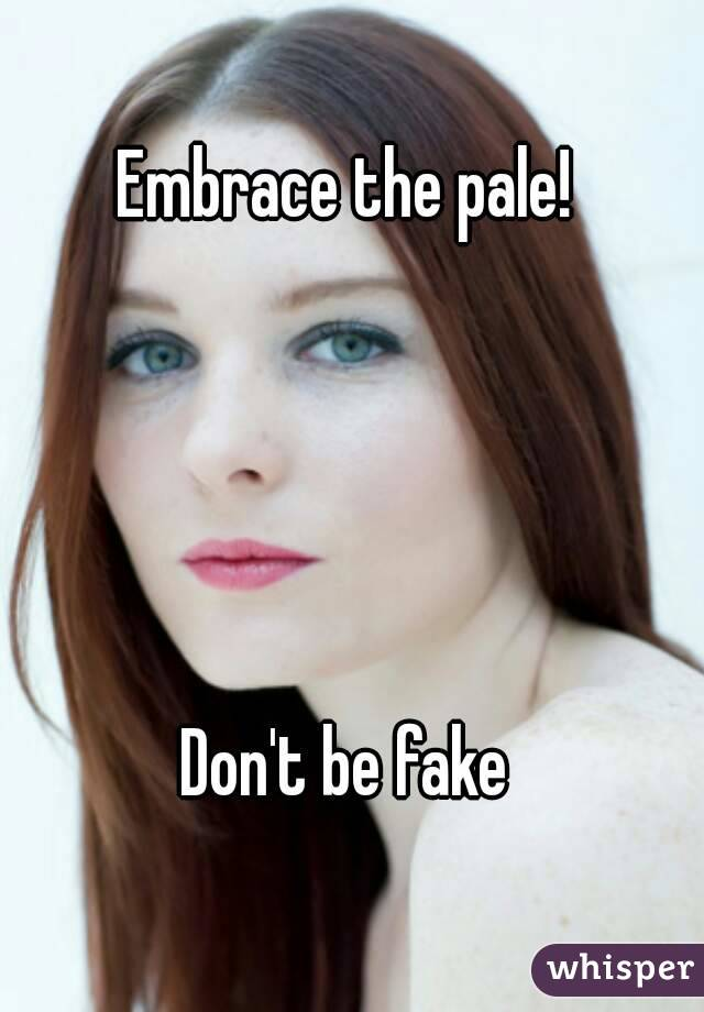Embrace the pale!       Don't be fake