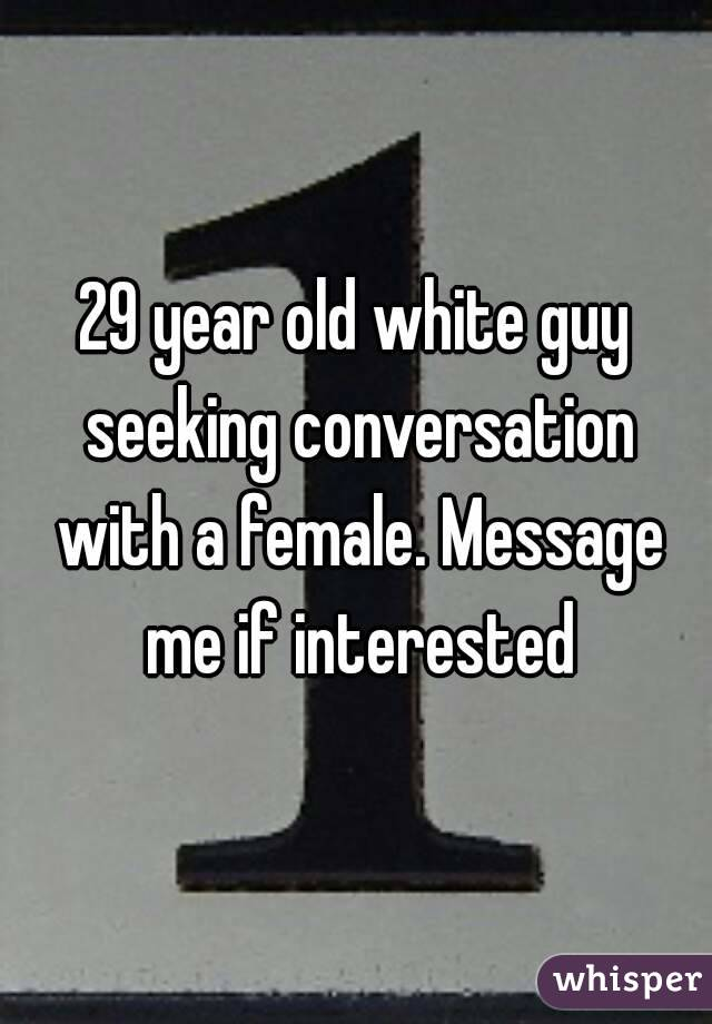 29 year old white guy seeking conversation with a female. Message me if interested