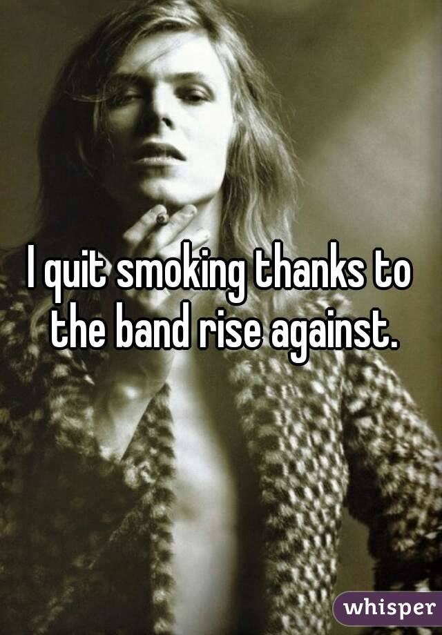 I quit smoking thanks to the band rise against.