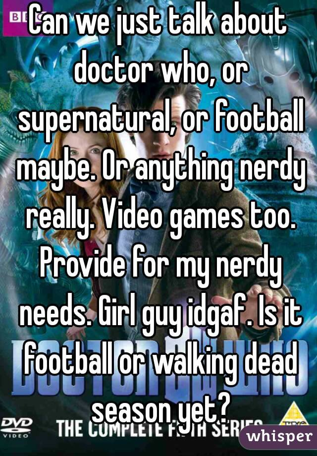 Can we just talk about doctor who, or supernatural, or football maybe. Or anything nerdy really. Video games too. Provide for my nerdy needs. Girl guy idgaf. Is it football or walking dead season yet?