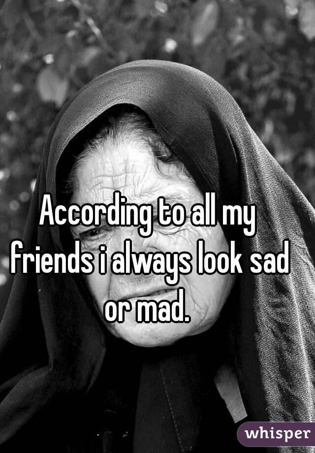 According to all my friends i always look sad or mad.
