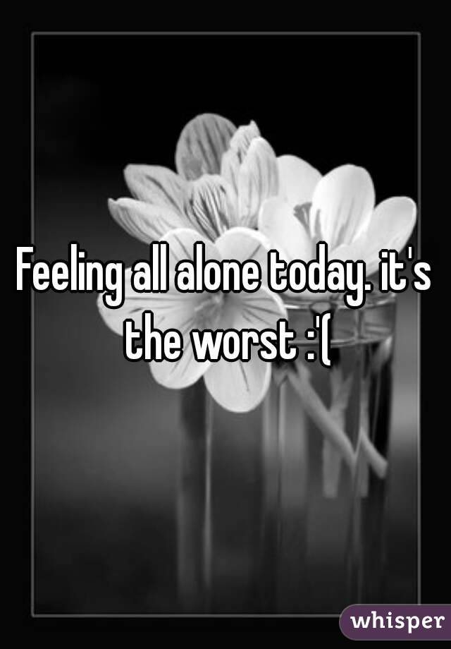 Feeling all alone today. it's the worst :'(