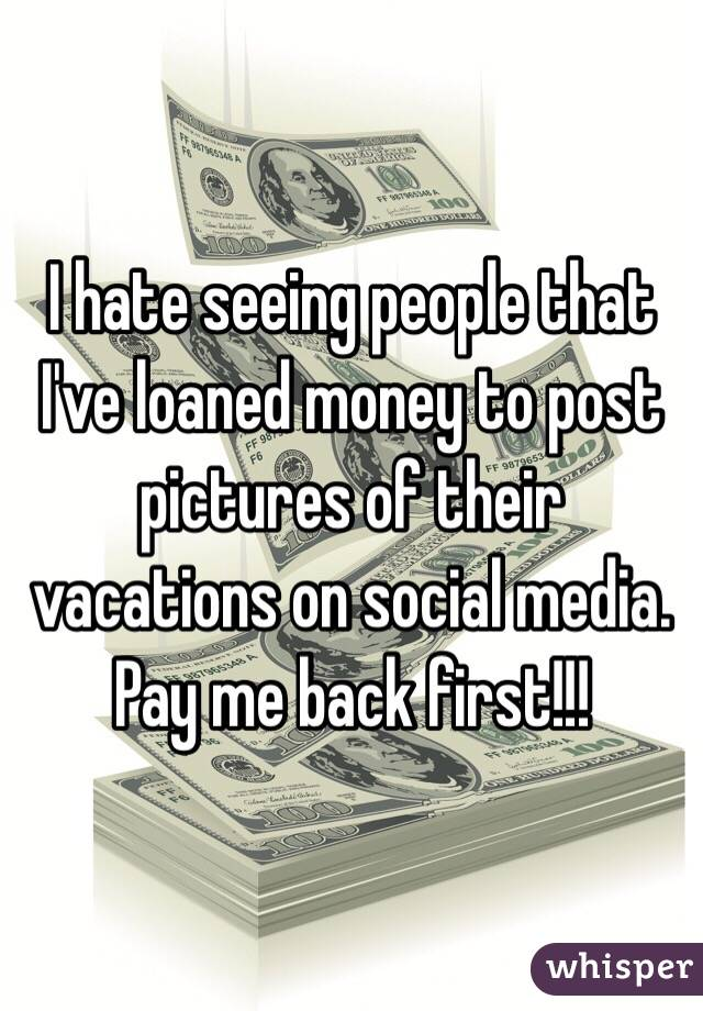 I hate seeing people that I've loaned money to post pictures of their vacations on social media. Pay me back first!!!